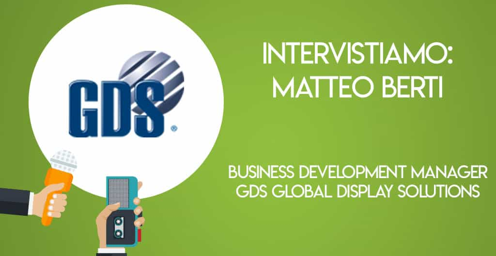 Intervistiamo: Matteo Berti, Business Development Manager di GDS Global Display Solutions
